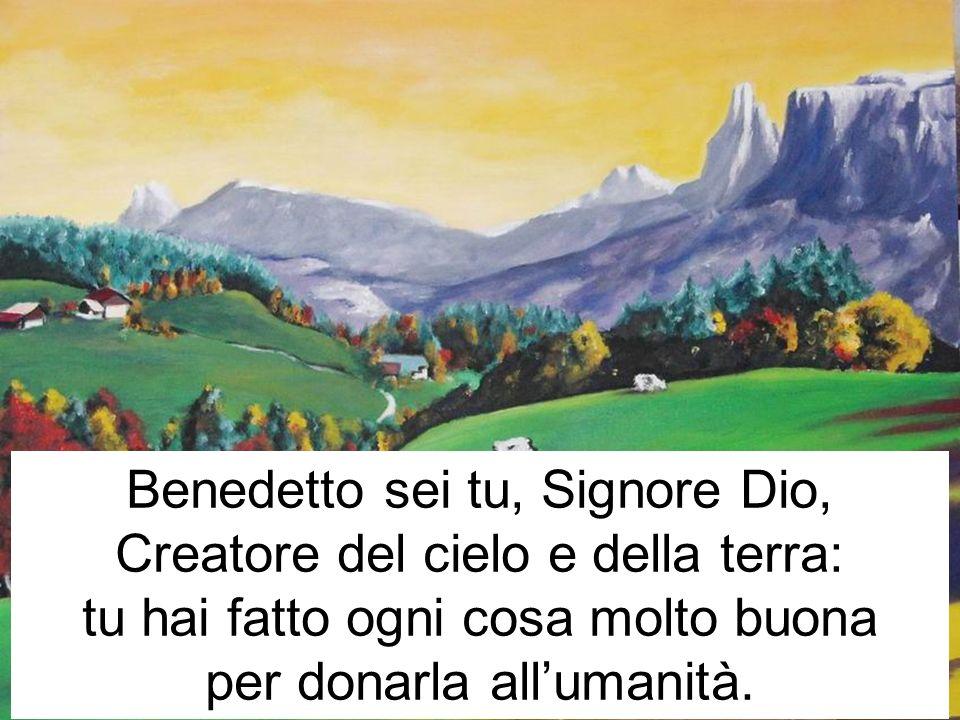 Benedetto sei tu, Signore Dio, Creatore del cielo e della terra: tu hai fatto ogni cosa molto buona per donarla allumanità.