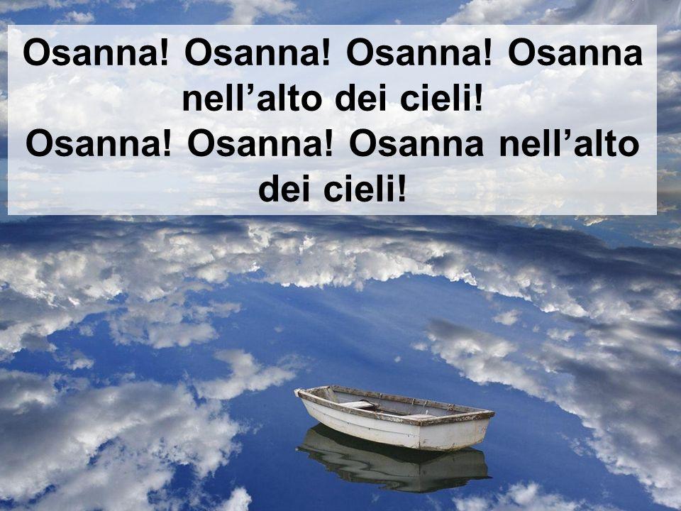 Osanna! Osanna! Osanna! Osanna nellalto dei cieli! Osanna! Osanna! Osanna nellalto dei cieli!