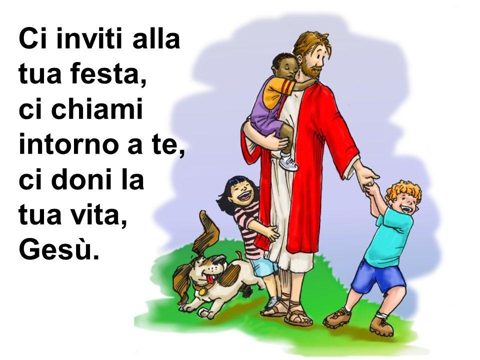 Ci inviti alla tua festa, ci chiami intorno a te, ci doni la tua vita, Gesù.