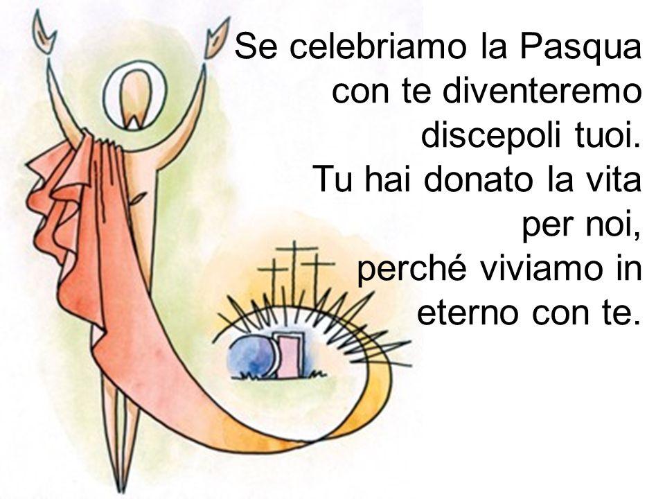 Se celebriamo la Pasqua con te diventeremo discepoli tuoi. Tu hai donato la vita per noi, perché viviamo in eterno con te.