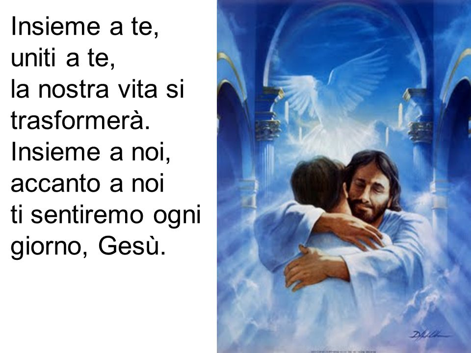Insieme a te, uniti a te, la nostra vita si trasformerà. Insieme a noi, accanto a noi ti sentiremo ogni giorno, Gesù.