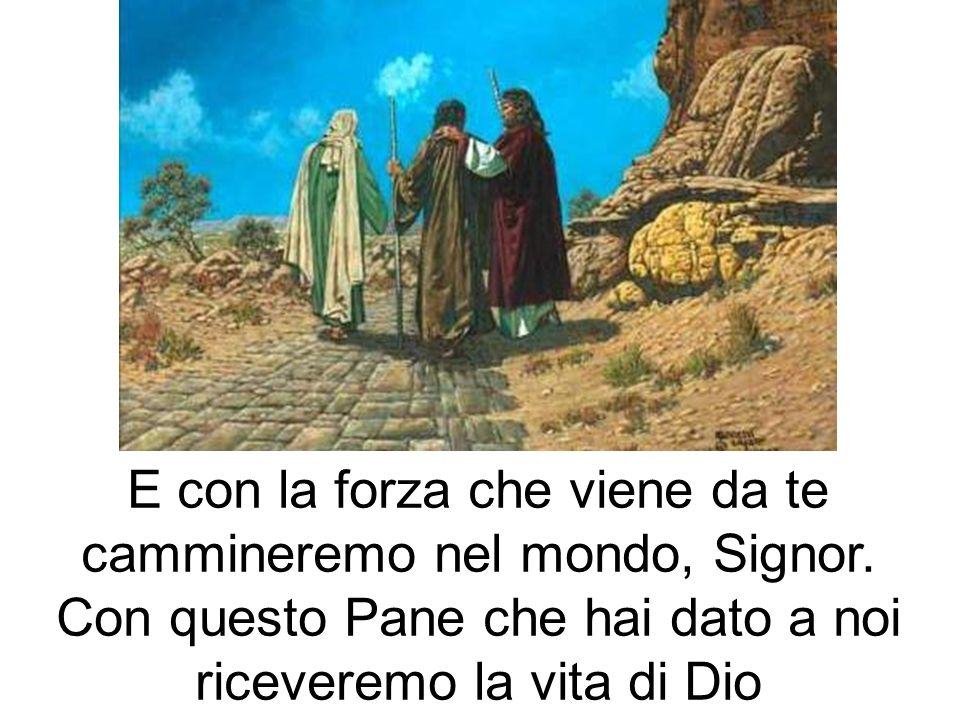 E con la forza che viene da te cammineremo nel mondo, Signor. Con questo Pane che hai dato a noi riceveremo la vita di Dio