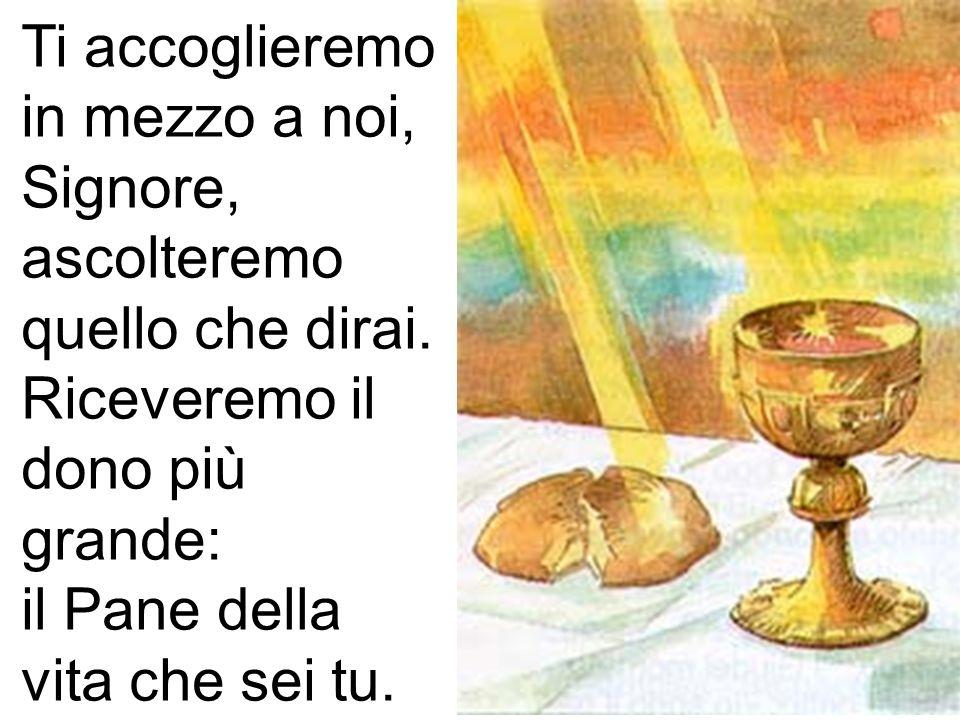 Ti accoglieremo in mezzo a noi, Signore, ascolteremo quello che dirai. Riceveremo il dono più grande: il Pane della vita che sei tu.