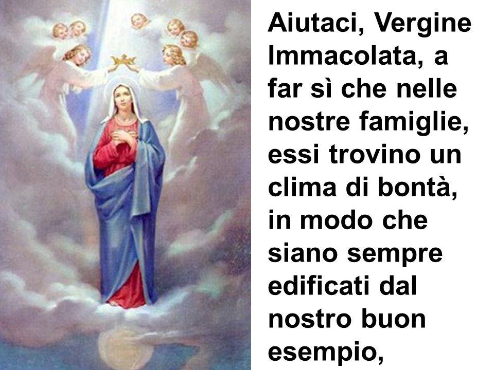 Aiutaci, Vergine Immacolata, a far sì che nelle nostre famiglie, essi trovino un clima di bontà, in modo che siano sempre edificati dal nostro buon es