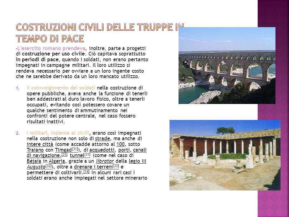 L'esercito romano prendeva, inoltre, parte a progetti di costruzione per uso civile. Ciò capitava soprattutto in periodi di pace, quando i soldati, no