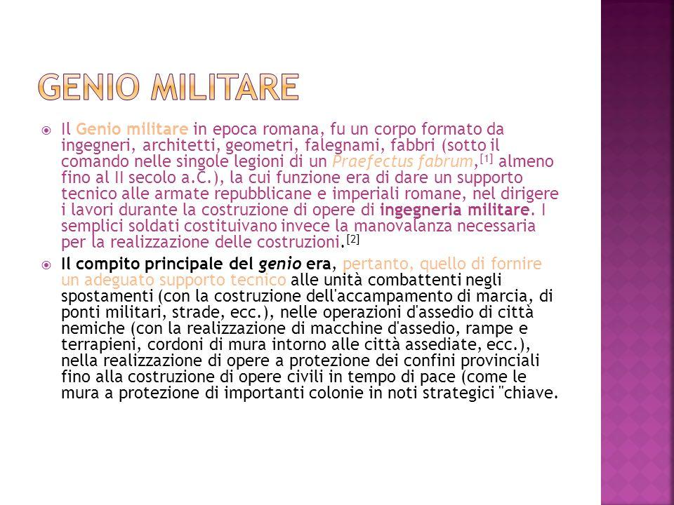 Il Genio militare in epoca romana, fu un corpo formato da ingegneri, architetti, geometri, falegnami, fabbri (sotto il comando nelle singole legioni d
