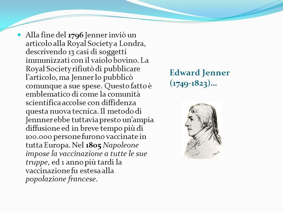 Edward Jenner (1749-1823)… Alla fine del 1796 Jenner inviò un articolo alla Royal Society a Londra, descrivendo 13 casi di soggetti immunizzati con il vaiolo bovino.