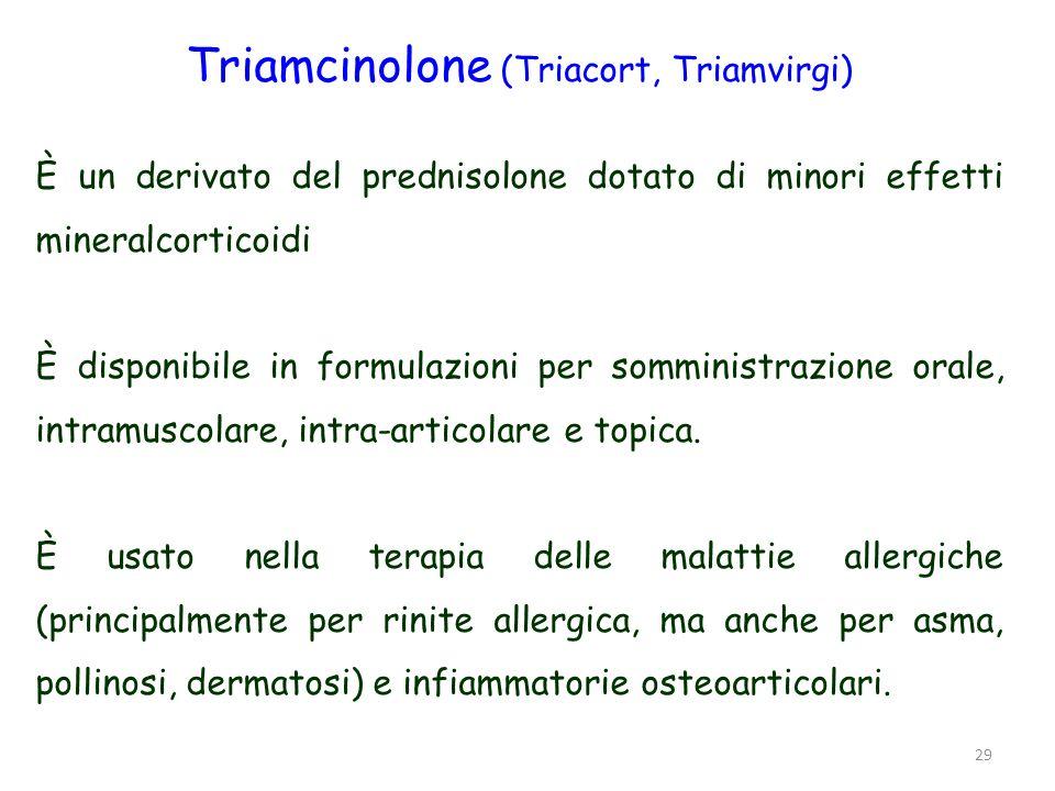 29 Triamcinolone (Triacort, Triamvirgi) È un derivato del prednisolone dotato di minori effetti mineralcorticoidi È disponibile in formulazioni per so