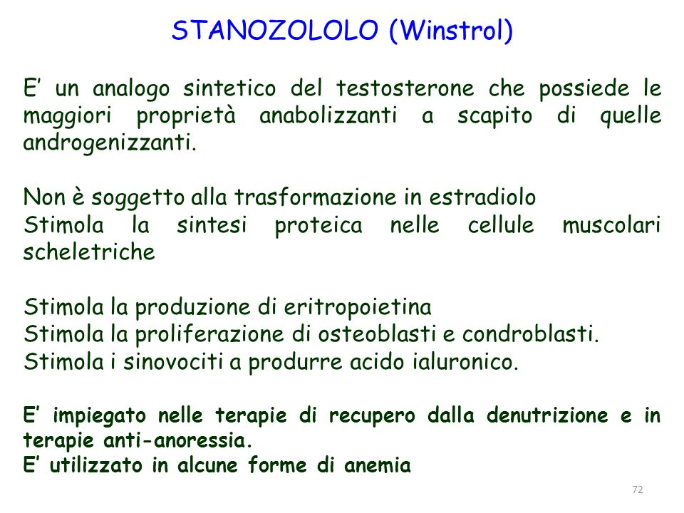 72 STANOZOLOLO (Winstrol) E un analogo sintetico del testosterone che possiede le maggiori proprietà anabolizzanti a scapito di quelle androgenizzanti