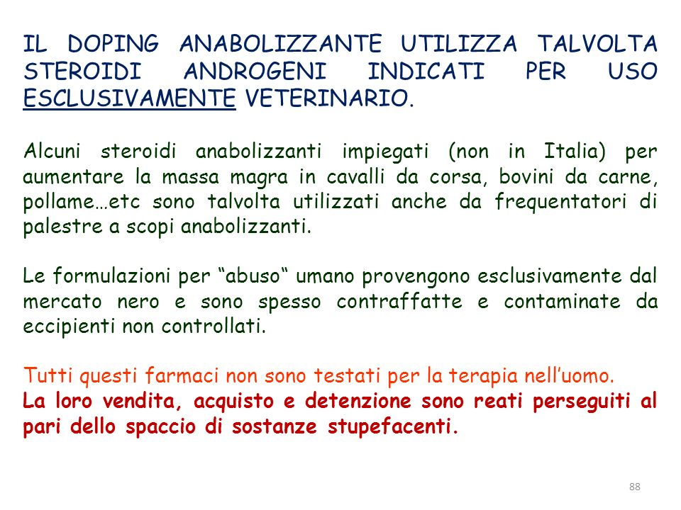 88 IL DOPING ANABOLIZZANTE UTILIZZA TALVOLTA STEROIDI ANDROGENI INDICATI PER USO ESCLUSIVAMENTE VETERINARIO. Alcuni steroidi anabolizzanti impiegati (