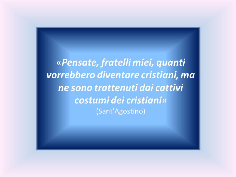 «Pensate, fratelli miei, quanti vorrebbero diventare cristiani, ma ne sono trattenuti dai cattivi costumi dei cristiani» (Sant'Agostino)