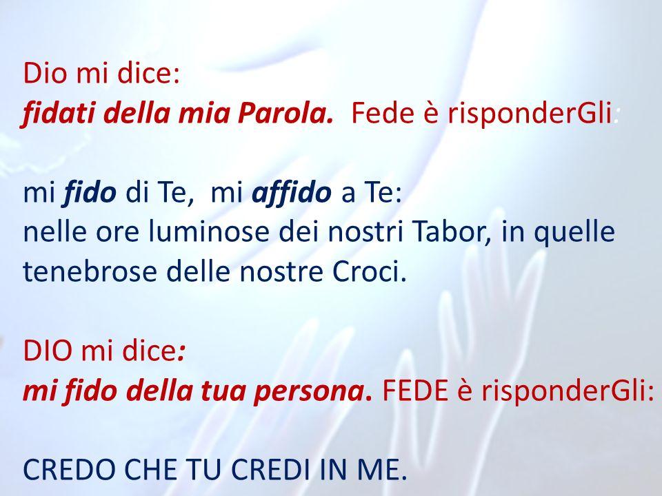 Dio mi dice: fidati della mia Parola. Fede è risponderGli: mi fido di Te, mi affido a Te: nelle ore luminose dei nostri Tabor, in quelle tenebrose del