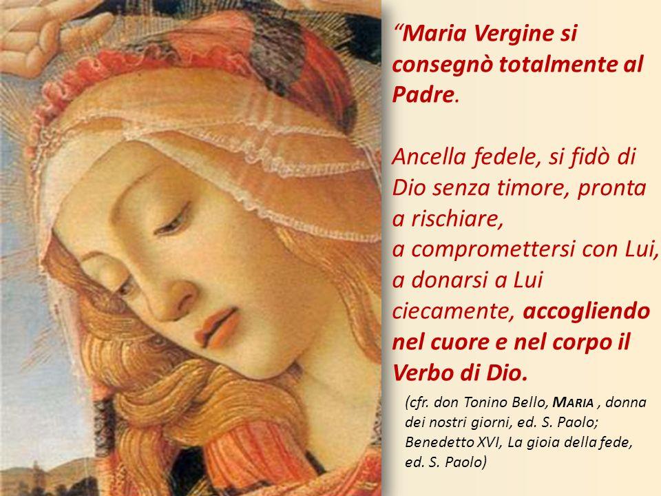 Maria Vergine si consegnò totalmente al Padre. Ancella fedele, si fidò di Dio senza timore, pronta a rischiare, a compromettersi con Lui, a donarsi a