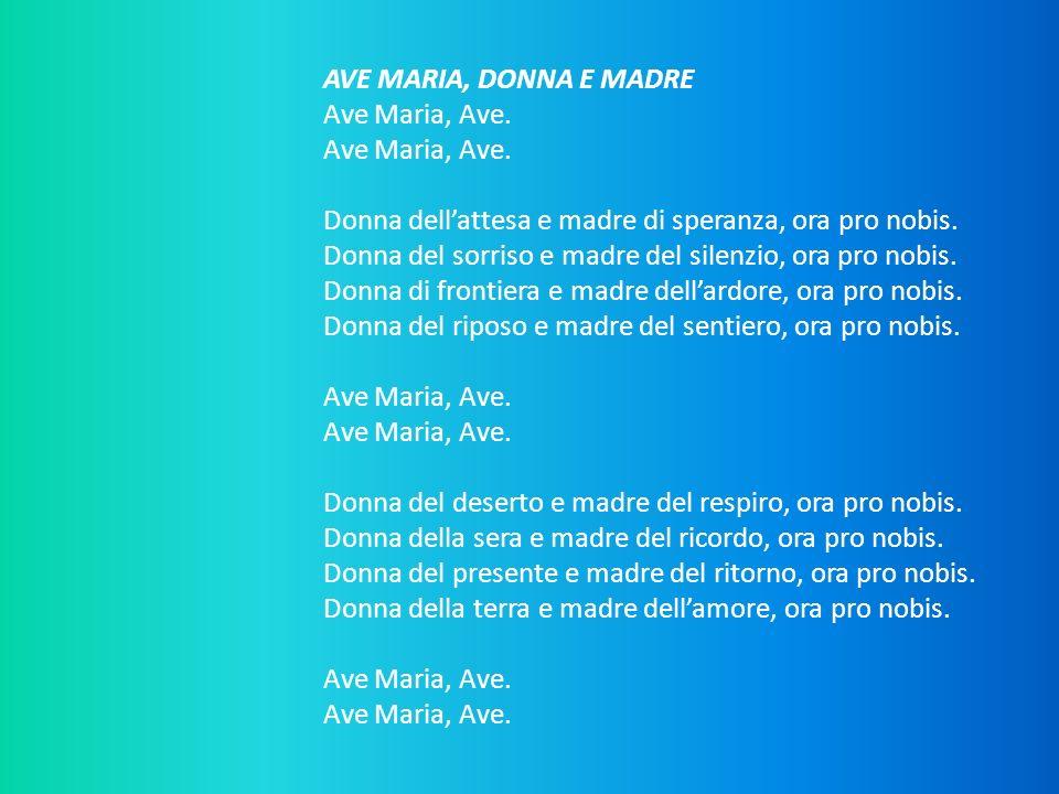 AVE MARIA, DONNA E MADRE Ave Maria, Ave. Ave Maria, Ave. Donna dellattesa e madre di speranza, ora pro nobis. Donna del sorriso e madre del silenzio,