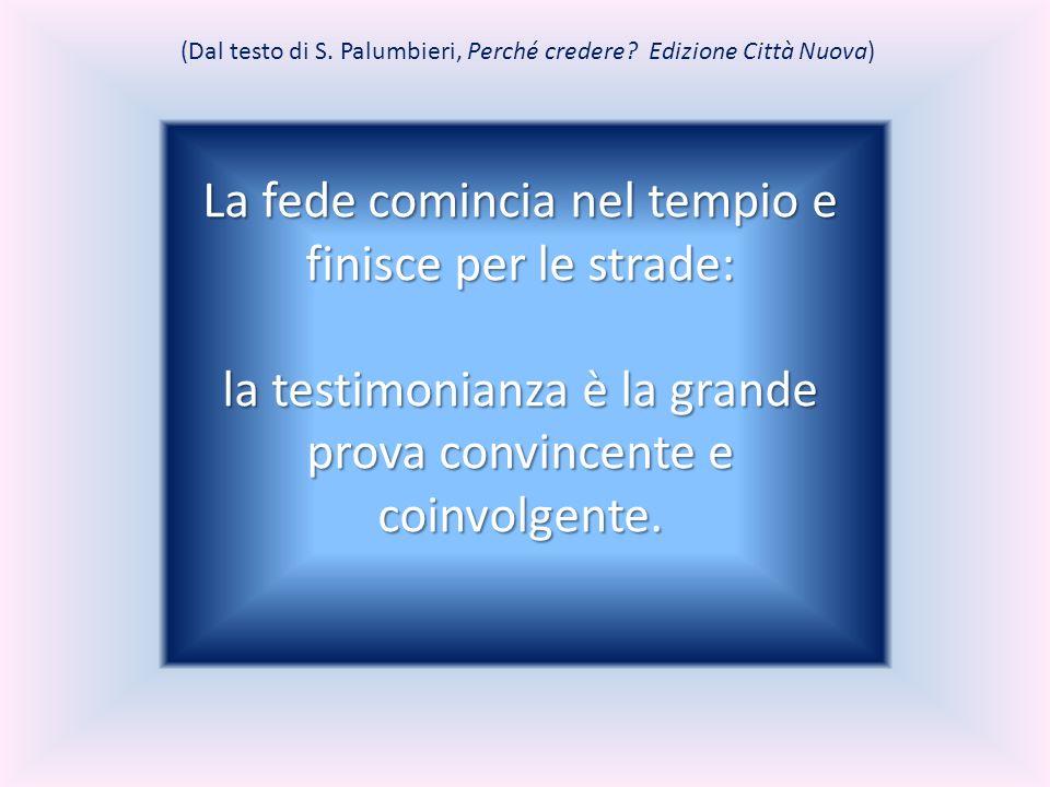 (Dal testo di S. Palumbieri, Perché credere? Edizione Città Nuova) La fede comincia nel tempio e finisce per le strade: la testimonianza è la grande p