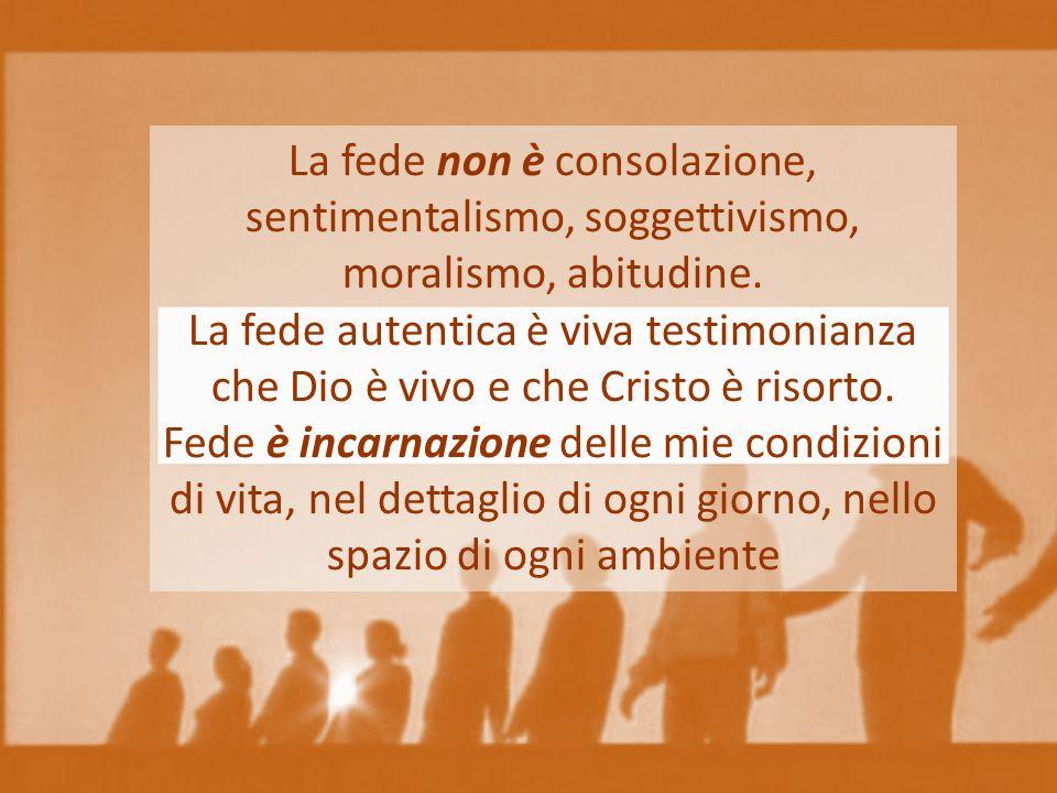 La fede non è consolazione, sentimentalismo, soggettivismo, moralismo, abitudine. La fede autentica è viva testimonianza che Dio è vivo e che Cristo è