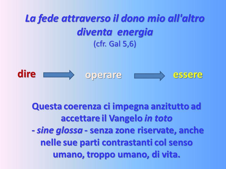 La fede attraverso il dono mio all'altro diventa energia (cfr. Gal 5,6) Questa coerenza ci impegna anzitutto ad accettare il Vangelo in toto - sine gl