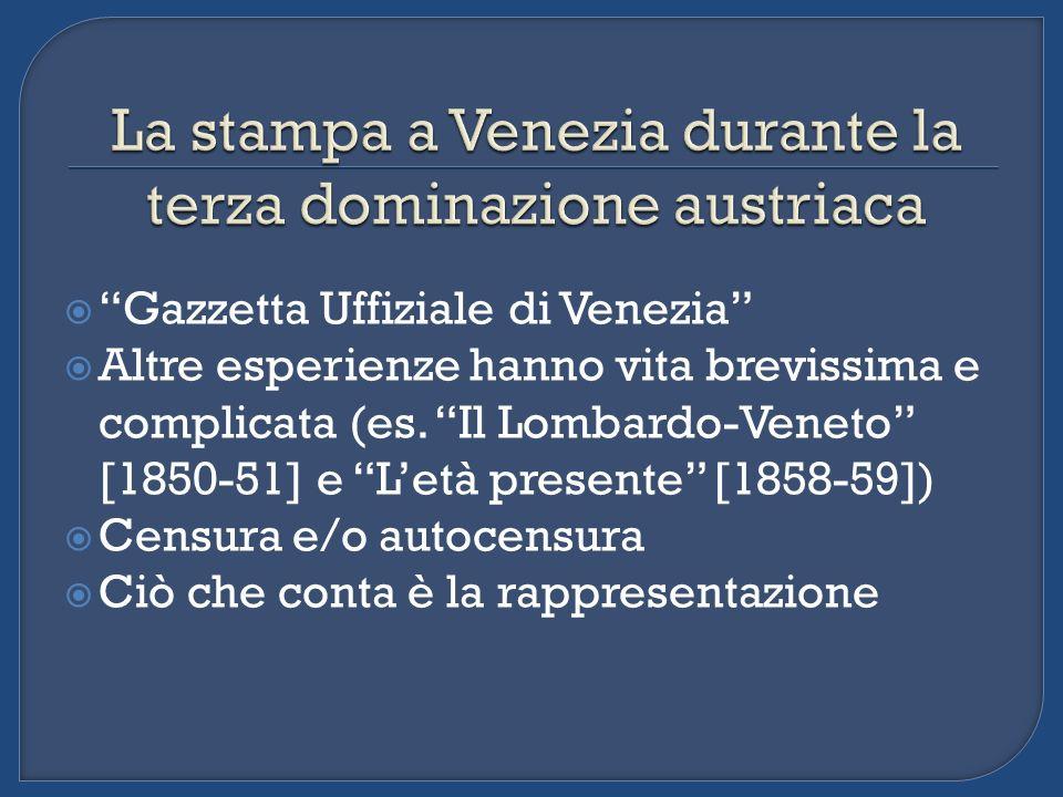 Gazzetta Uffiziale di Venezia Altre esperienze hanno vita brevissima e complicata (es. Il Lombardo-Veneto [1850-51] e Letà presente [1858-59]) Censura