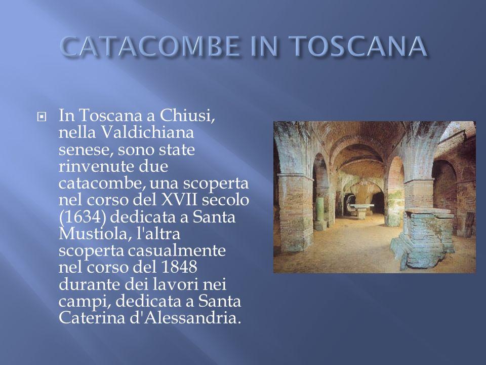 In Toscana a Chiusi, nella Valdichiana senese, sono state rinvenute due catacombe, una scoperta nel corso del XVII secolo (1634) dedicata a Santa Must