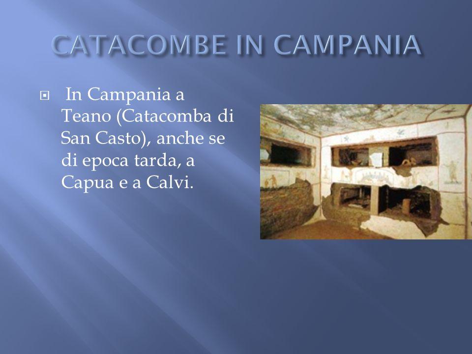 In Campania a Teano (Catacomba di San Casto), anche se di epoca tarda, a Capua e a Calvi.