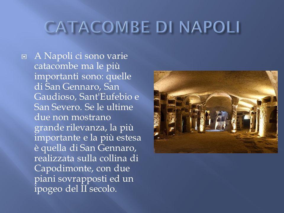 A Napoli ci sono varie catacombe ma le più importanti sono: quelle di San Gennaro, San Gaudioso, Sant'Eufebio e San Severo. Se le ultime due non mostr