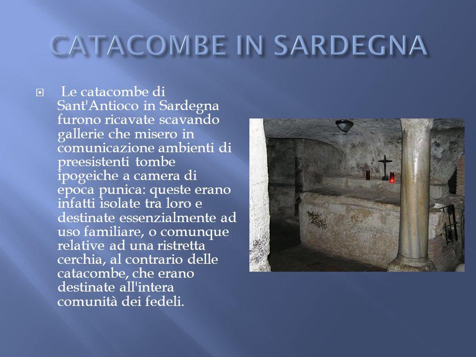 Le catacombe di Sant'Antioco in Sardegna furono ricavate scavando gallerie che misero in comunicazione ambienti di preesistenti tombe ipogeiche a came