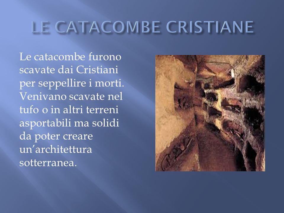 Le catacombe furono scavate dai Cristiani per seppellire i morti. Venivano scavate nel tufo o in altri terreni asportabili ma solidi da poter creare u