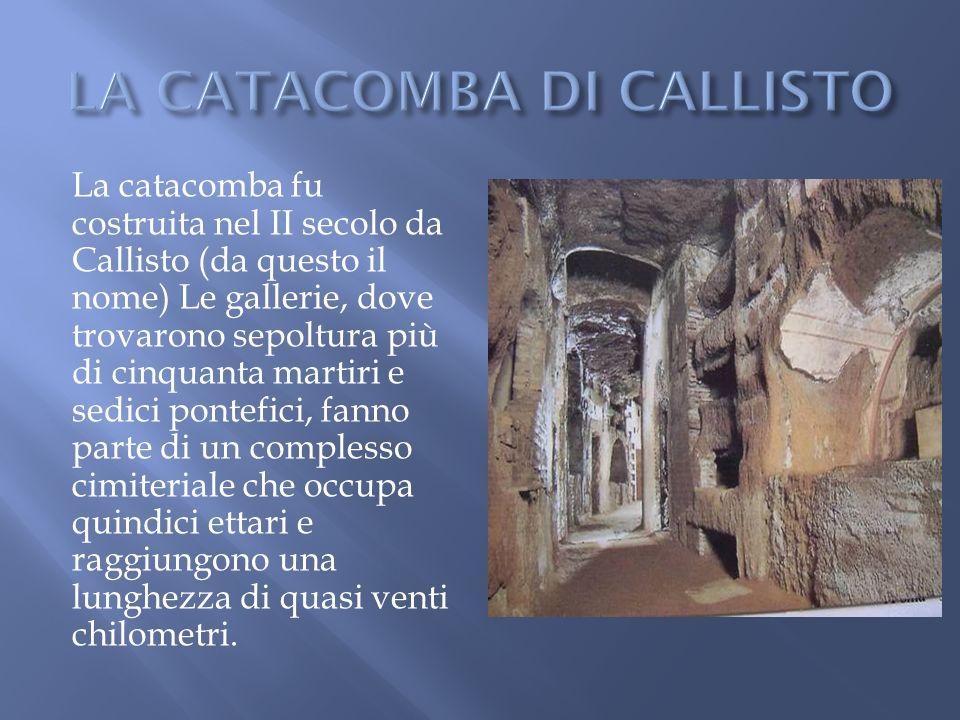 La catacomba fu costruita nel II secolo da Callisto (da questo il nome) Le gallerie, dove trovarono sepoltura più di cinquanta martiri e sedici pontef