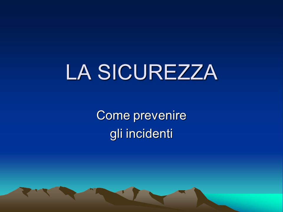 LA SICUREZZA Come prevenire gli incidenti