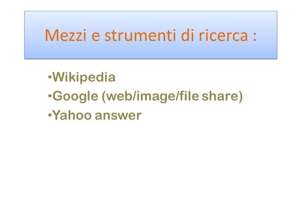 Mezzi e strumenti di ricerca : Wikipedia Google (web/image/file share) Yahoo answer