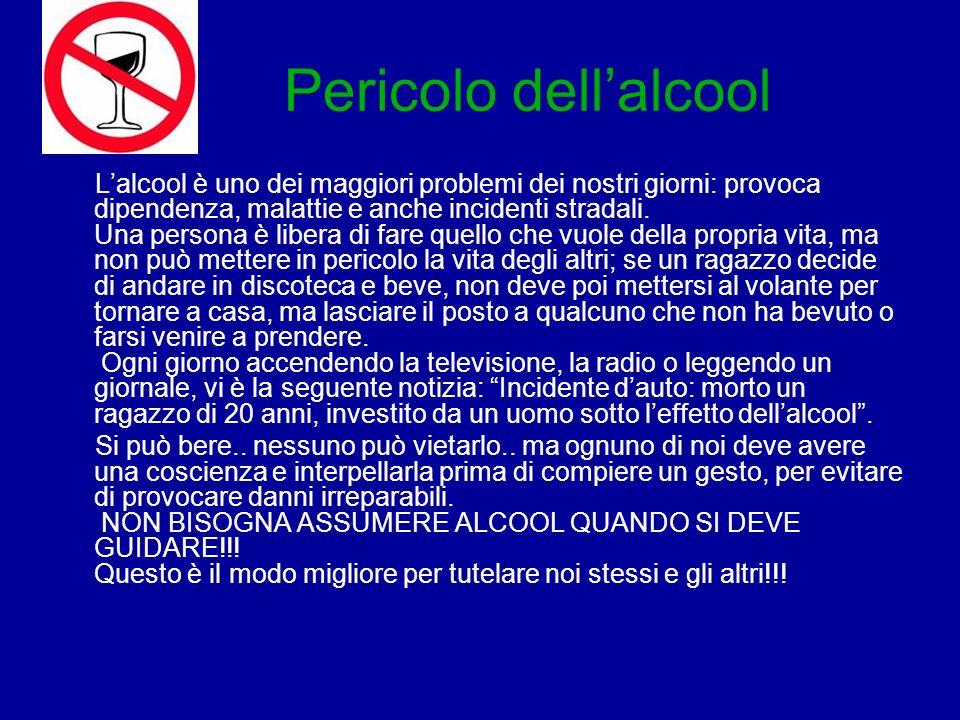 Pericolo dellalcool Lalcool è uno dei maggiori problemi dei nostri giorni: provoca dipendenza, malattie e anche incidenti stradali.