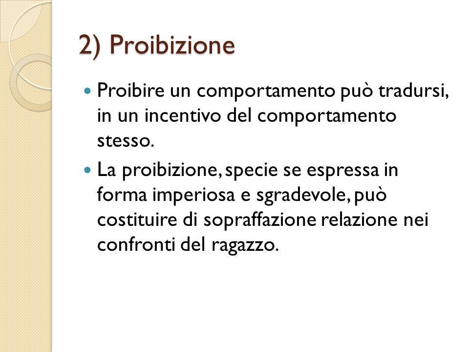 2) Proibizione Proibire un comportamento può tradursi, in un incentivo del comportamento stesso. La proibizione, specie se espressa in forma imperiosa