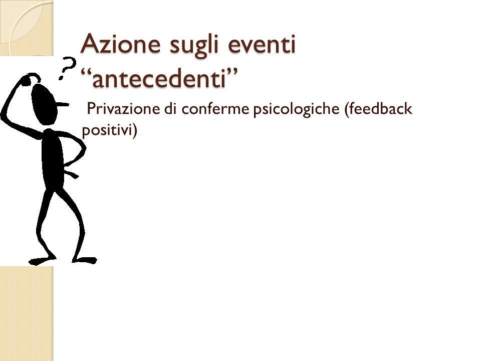 Azione sugli eventi antecedenti Privazione di conferme psicologiche (feedback positivi)