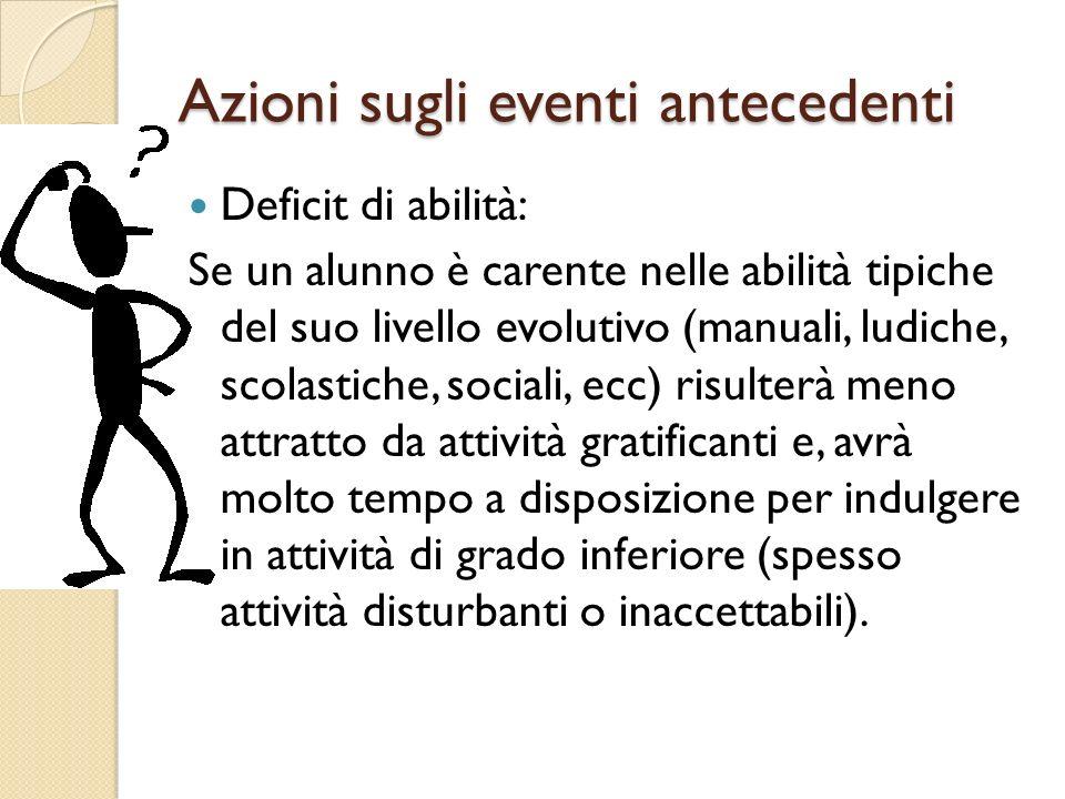 Azioni sugli eventi antecedenti Deficit di abilità: Se un alunno è carente nelle abilità tipiche del suo livello evolutivo (manuali, ludiche, scolasti