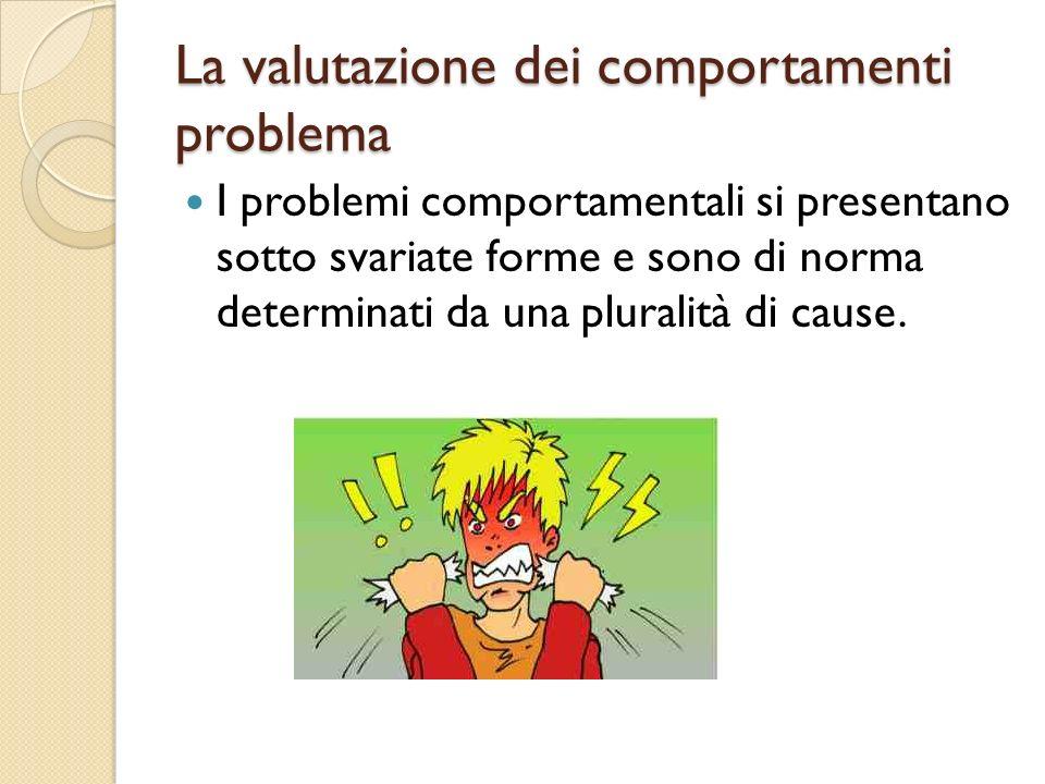 La valutazione dei comportamenti problema I problemi comportamentali si presentano sotto svariate forme e sono di norma determinati da una pluralità d