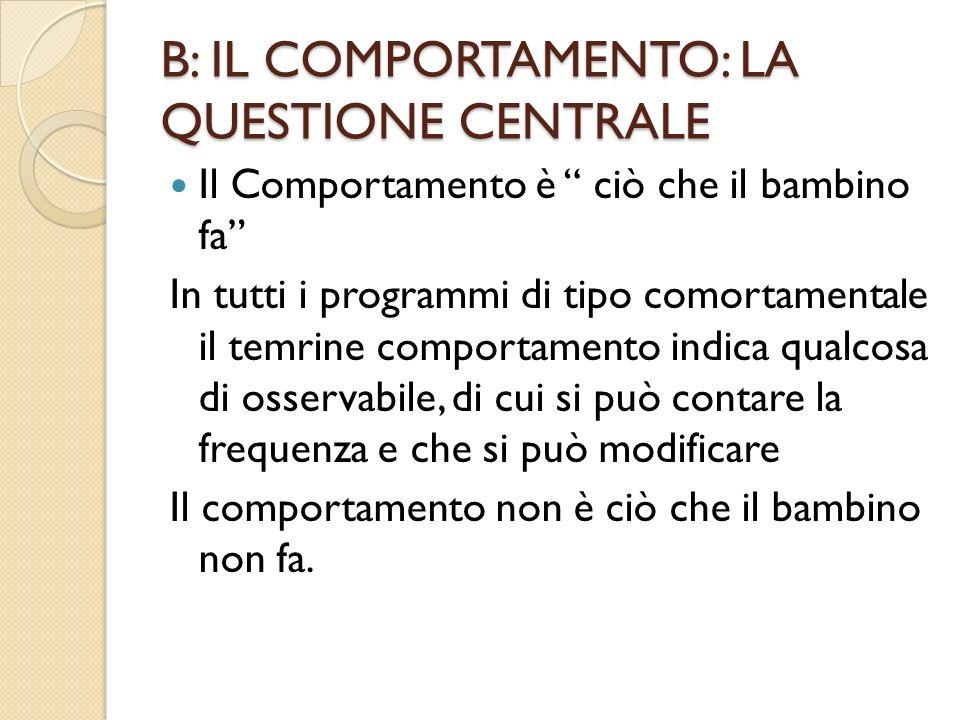 B: IL COMPORTAMENTO: LA QUESTIONE CENTRALE Il Comportamento è ciò che il bambino fa In tutti i programmi di tipo comortamentale il temrine comportamen