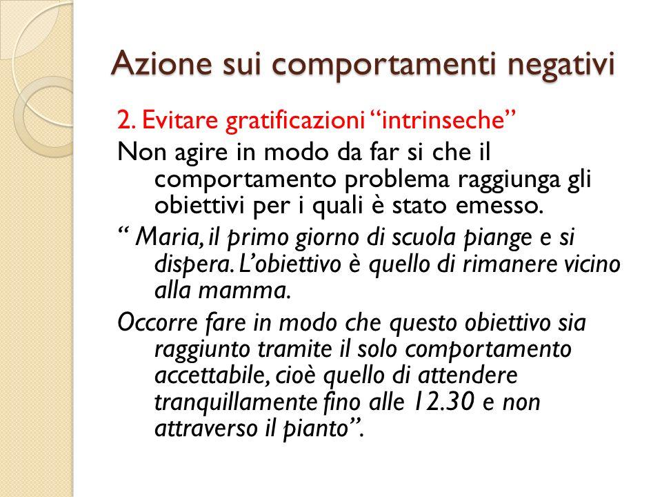 Azione sui comportamenti negativi 2. Evitare gratificazioni intrinseche Non agire in modo da far si che il comportamento problema raggiunga gli obiett