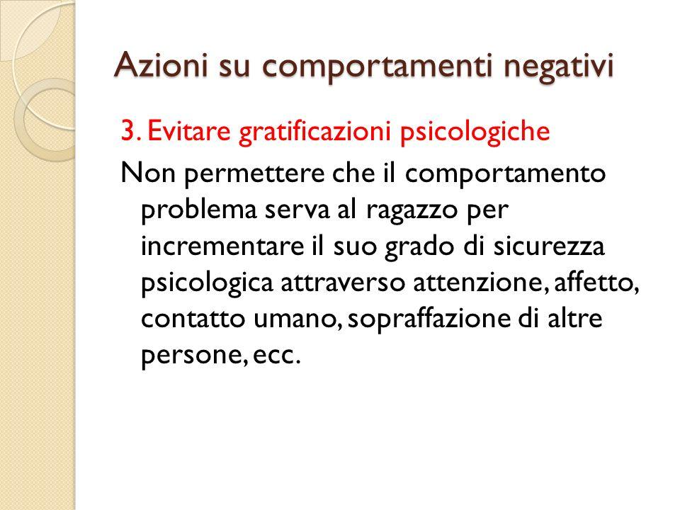 Azioni su comportamenti negativi 3. Evitare gratificazioni psicologiche Non permettere che il comportamento problema serva al ragazzo per incrementare