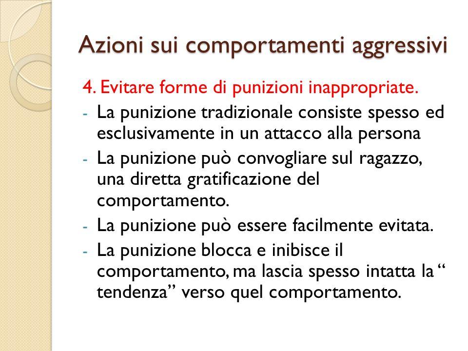 Azioni sui comportamenti aggressivi 4. Evitare forme di punizioni inappropriate. - La punizione tradizionale consiste spesso ed esclusivamente in un a
