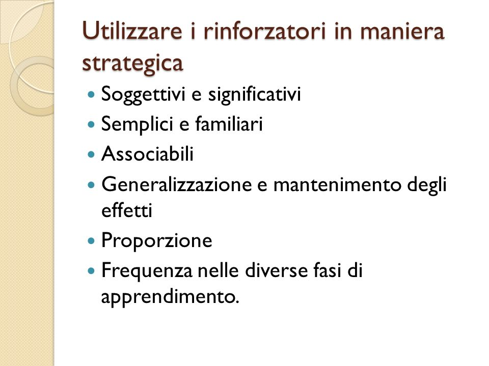 Utilizzare i rinforzatori in maniera strategica Soggettivi e significativi Semplici e familiari Associabili Generalizzazione e mantenimento degli effe