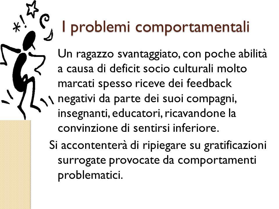 I problemi comportamentali Un ragazzo svantaggiato, con poche abilità a causa di deficit socio culturali molto marcati spesso riceve dei feedback nega