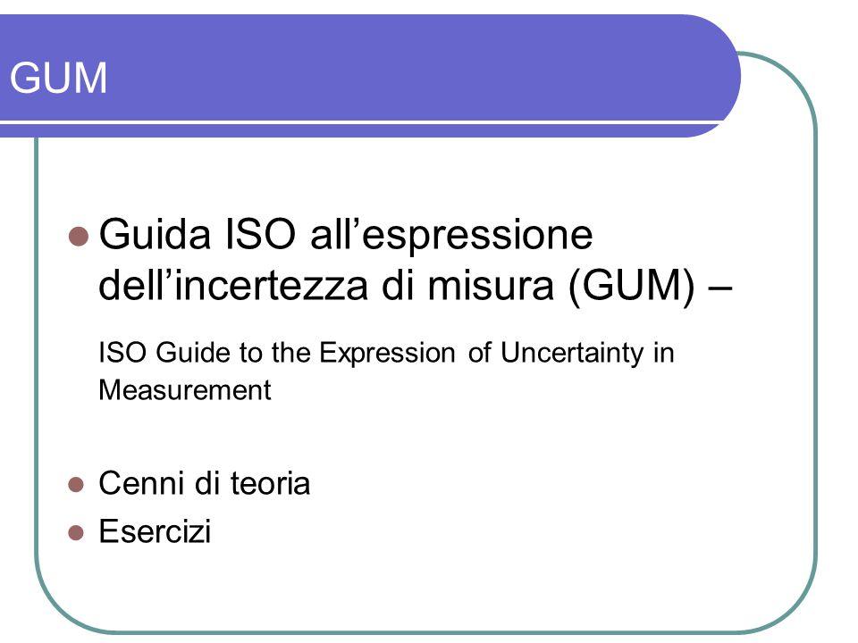 GUM Guida ISO allespressione dellincertezza di misura (GUM) – ISO Guide to the Expression of Uncertainty in Measurement Cenni di teoria Esercizi
