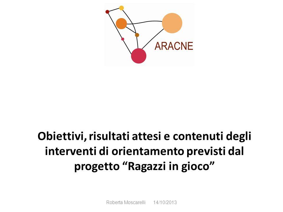 Obiettivi, risultati attesi e contenuti degli interventi di orientamento previsti dal progetto Ragazzi in gioco Roberta Moscarelli 14/10/2013