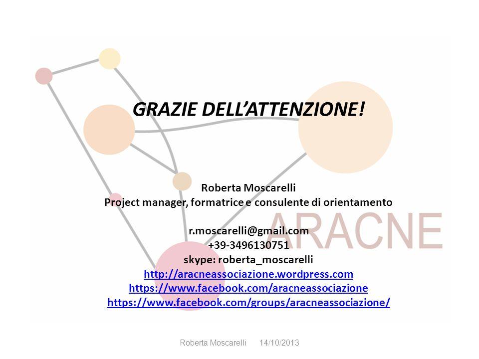 GRAZIE DELLATTENZIONE! Roberta Moscarelli Project manager, formatrice e consulente di orientamento r.moscarelli@gmail.com +39-3496130751 skype: robert