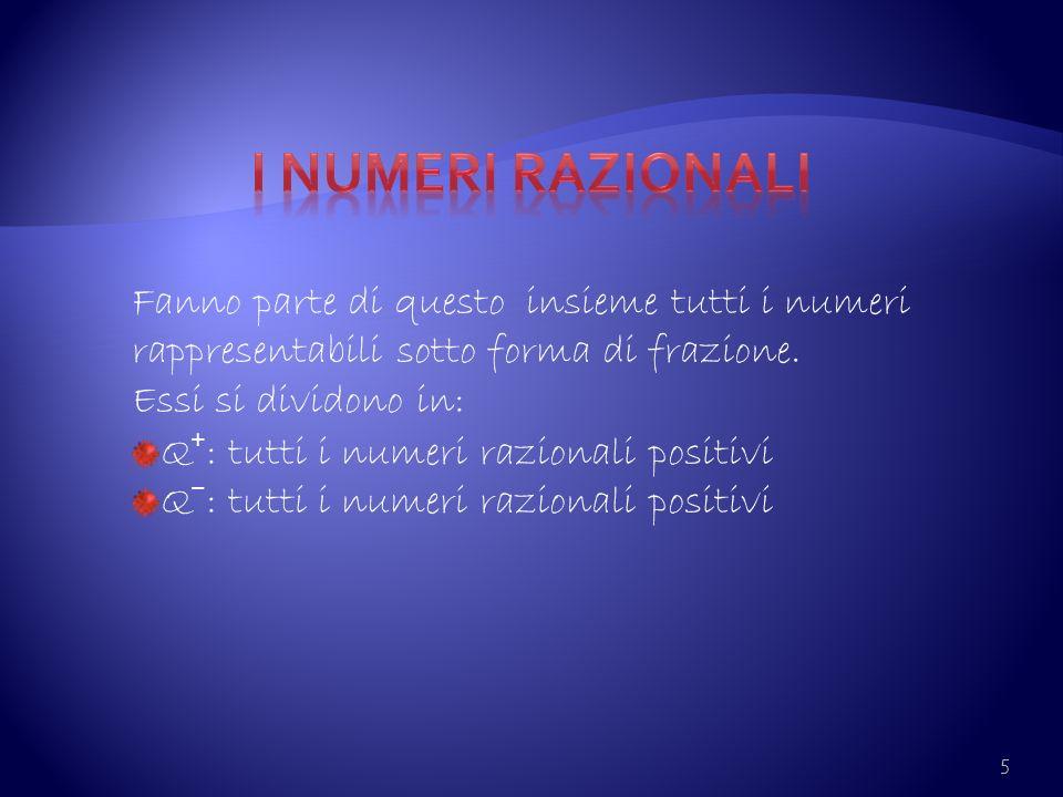 5 Fanno parte di questo insieme tutti i numeri rappresentabili sotto forma di frazione. Essi si dividono in: Q : tutti i numeri razionali positivi