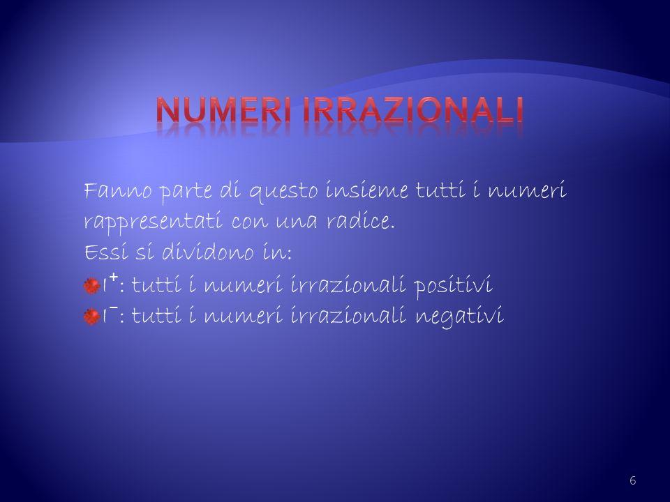 6 Fanno parte di questo insieme tutti i numeri rappresentati con una radice. Essi si dividono in: I : tutti i numeri irrazionali positivi I : tutti i