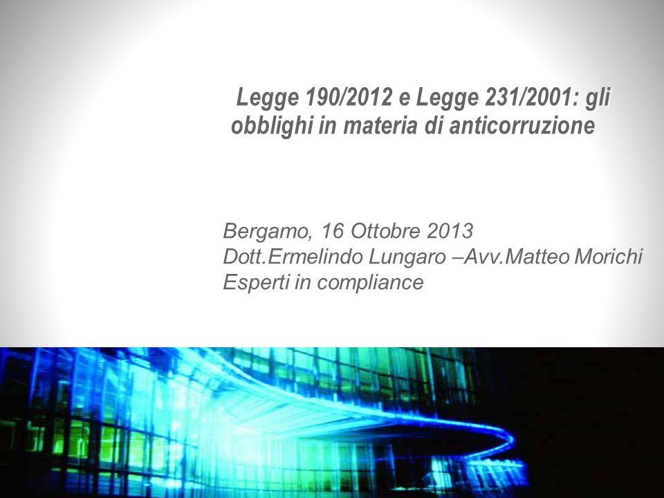 Legge 190/2012 e Legge 231/2001: gli obblighi in materia di anticorruzione Bergamo, 16 Ottobre 2013 Dott.Ermelindo Lungaro –Avv.Matteo Morichi Esperti