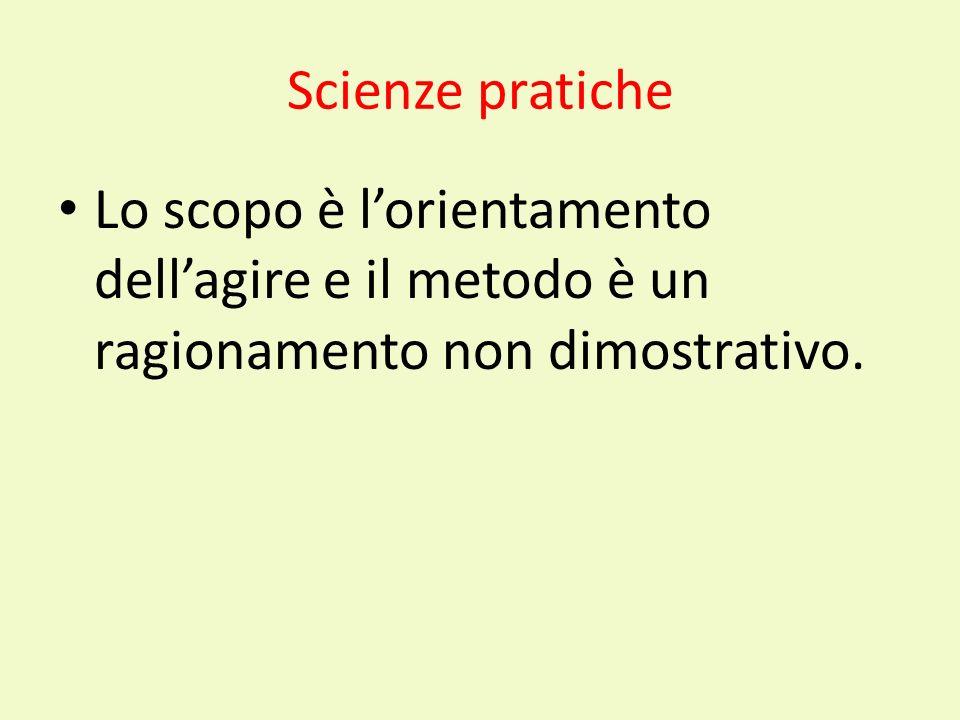 Scienze pratiche Lo scopo è lorientamento dellagire e il metodo è un ragionamento non dimostrativo.