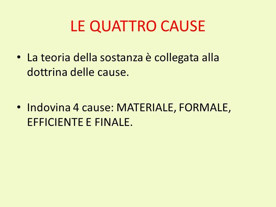 LE QUATTRO CAUSE La teoria della sostanza è collegata alla dottrina delle cause. Indovina 4 cause: MATERIALE, FORMALE, EFFICIENTE E FINALE.