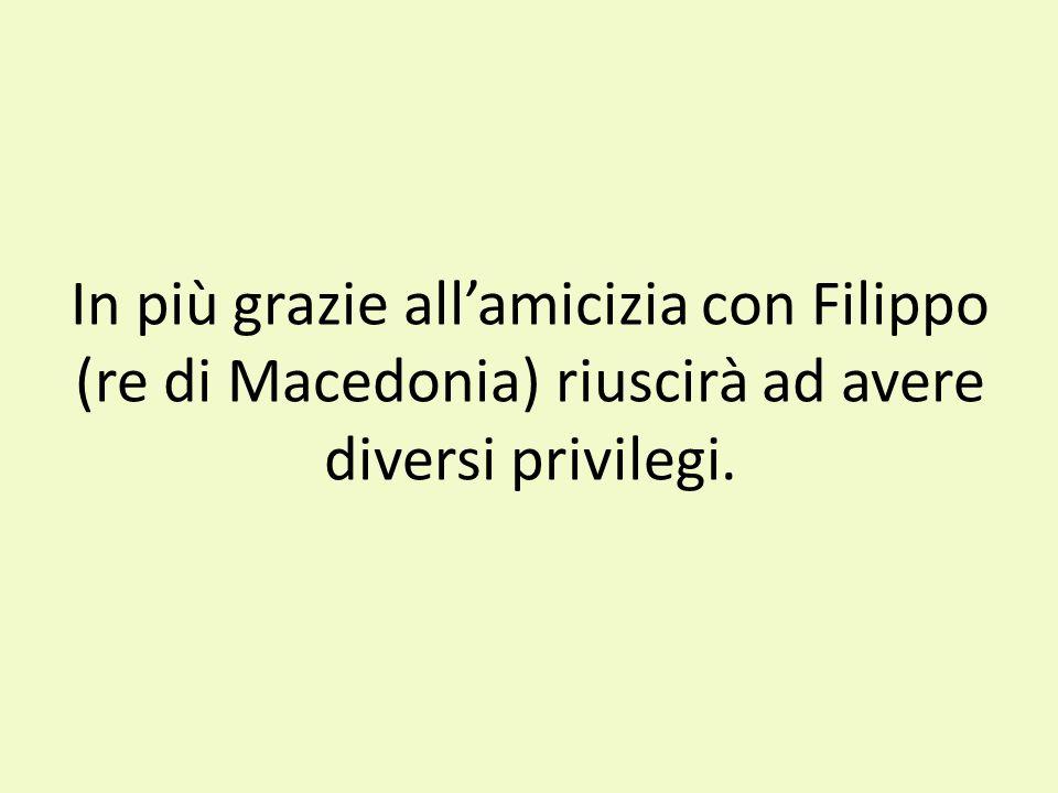 In più grazie allamicizia con Filippo (re di Macedonia) riuscirà ad avere diversi privilegi.